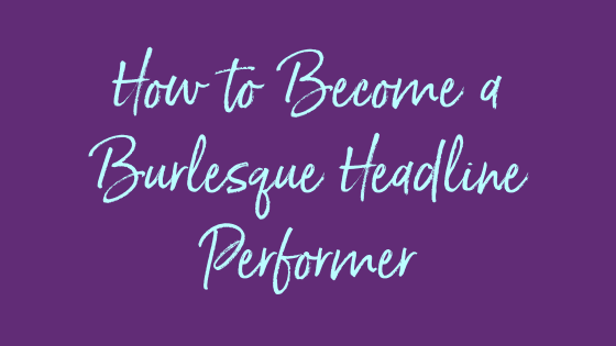 How to Become a Burlesque Headline Performer